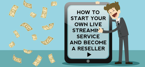How to Start Your Own Live Streaming Service and Become a Reseller